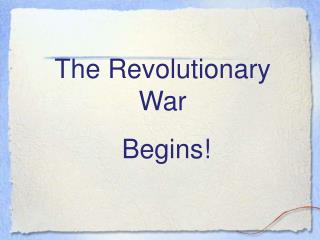 The Revolutionary War  Begins!