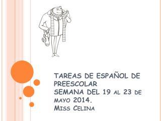 TAREAS DE ESPAÑOL DE PREESCOLAR SEMANA DEL 19 al 23 de mayo 2014. Miss Celina