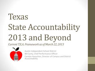Texas  State Accountability 2013 and Beyond Current T.E.A. Framework as of March 22, 2013