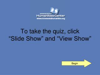 "To take the quiz, click  ""Slide Show"" and ""View Show"""