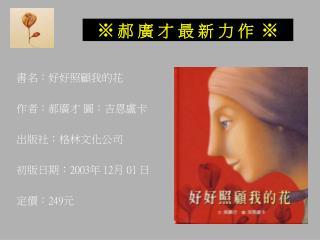 書名:好好照顧我的花 作者:郝廣才 圖:吉恩盧卡 出版社:格林文化公司 初版日期: 2003 年  12 月  01  日 定價: 249 元