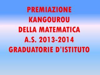 PREMIAZIONE KANGOUROU  DELLA MATEMATICA  A.S. 2013-2014 GRADUATORIE D'ISTITUTO
