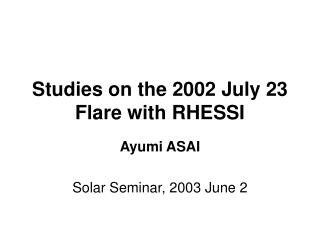 Studies on the 2002 July 23 Flare with RHESSI