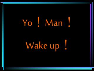 Yo ! Man ! Wake up !