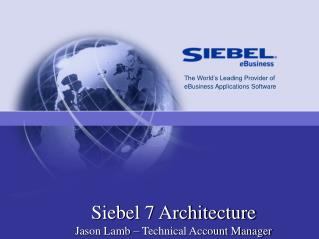 Siebel 7 Architecture  Jason Lamb � Technical Account Manager