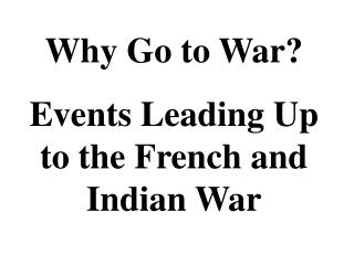 Why Go to War? Events Leading Up to the French and Indian War