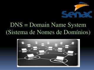 DNS = Domain Name System (Sistema de Nomes de Domínios)