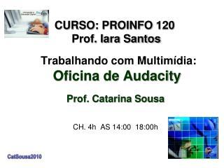 Trabalhando com Multimídia: Oficina de Audacity Prof. Catarina Sousa CH. 4h  AS 14:00  18:00h