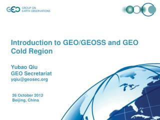 Introduction to GEO/GEOSS and GEO Cold Region Yubao Qiu  GEO Secretariat yqiu @geosec