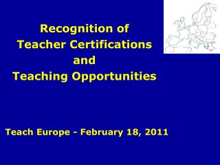 Recognition of Teacher Certifications and  Teaching Opportunities Teach Europe - February 18, 2011