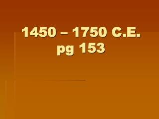 1450 – 1750 C.E. pg 153