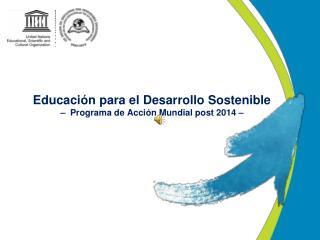 Educación para el Desarrollo Sostenible –  Programa de Acción Mundial post 2014 –