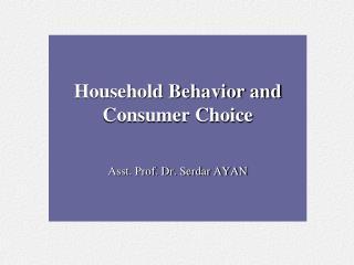 Household Behavior and Consumer Choice Asst. Prof. Dr. Serdar AYAN