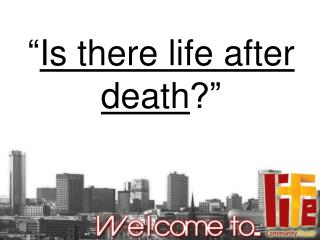 """ Is there life after death ?"""