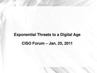 Exponential Threats to a Digital Age CISO Forum � Jan. 25, 2011