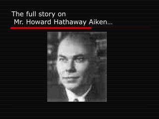 The full story on   Mr. Howard Hathaway Aiken…