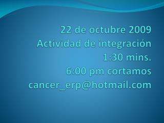 22 de octubre 2009 Actividad de integraci n 1:30 mins. 6:00 pm cortamos cancer_erphotmail