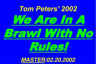 Tom Peters' 2002  We Are In A Brawl With No Rules! MASTER /02.20.2002