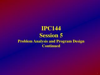 IPC144 Session 5 Problem Analysis and Program Design Continued