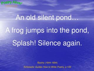 An old silent pond� A frog jumps into the pond, Splash! Silence again. Basho (1644-1694)