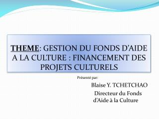 THEME : GESTION DU FONDS D'AIDE A LA CULTURE : FINANCEMENT DES PROJETS CULTURELS