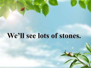 We'll see lots of stones.