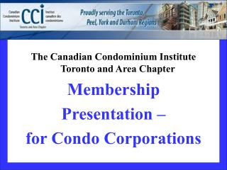 The Canadian Condominium Institute Toronto and Area Chapter Membership Presentation    for Condo Corporations