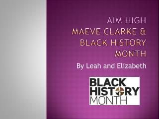 Aim high Maeve  ClarkE  & black history month