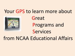Your GPS to learn more about  Great       Programs and  Services  from NCAA Educational Affairs