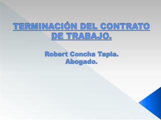 TERMINACIÓN DEL CONTRATO DE TRABAJO. Robert Concha Tapia. Abogado.