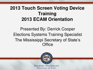 2013 Touch Screen Voting Device Training 2013 ECAM Orientation