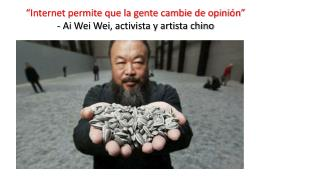 """""""Internet permite que la gente cambie de opinión"""" -  Ai Wei Wei , activista y artista chino"""