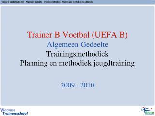 Trainer B Voetbal UEFA B Algemeen Gedeelte Trainingsmethodiek Planning en methodiek jeugdtraining