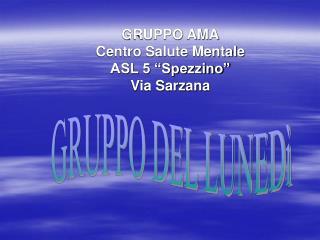 "GRUPPO AMA Centro Salute Mentale ASL 5 ""Spezzino"" Via Sarzana"