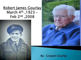 Robert James  Gourlay March 4 th  ,1923 – Feb 2 nd  ,2008