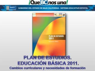 PLAN DE ESTUDIOS.  EDUCACI N B SICA 2011. Cambios curriculares y necesidades de formaci n