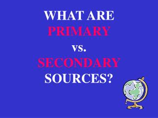 WHAT ARE  PRIMARY  vs.  SECONDARY  SOURCES?