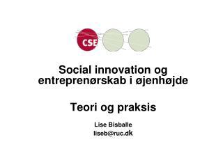 Social innovation og  entreprenørskab i øjenhøjde Teori og praksis Lise Bisballe liseb@ruc.d k