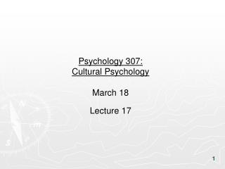 Psychology 307:  Cultural Psychology March 18 Lecture 17
