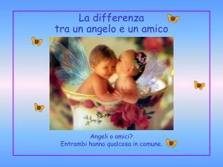 La differenza tra un angelo e un amico Angeli o amici? Entrambi hanno qualcosa in comune.