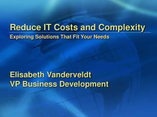 Reduce IT Costs and Complexity Exploring Solutions That Fit Your Needs
