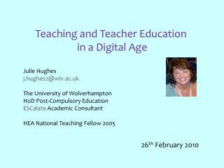 Teaching and Teacher Education  in a Digital Age Julie Hughes j.hughes2@wlv.ac.uk