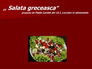 ,,  Salata greceasca � propusa de  Fasie Lucian  din 10 I, Lucrator in alimentatie