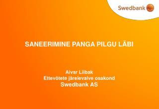 SANEERIMINE PANGA PILGU LÄBI Aivar Liibak Ettevõtete järelevalve osakond  Swedbank AS