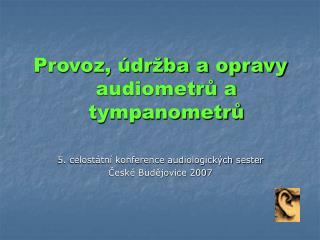Provoz, údržba a opravy audiometrů a tympanometrů 5. celostátní konference audiologických sester