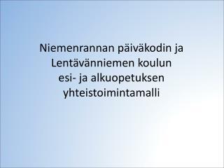 Niemenrannan päiväkodin ja  Lentävänniemen koulun  esi- ja alkuopetuksen yhteistoimintamalli