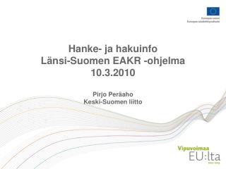Hanke- ja hakuinfo Länsi-Suomen EAKR -ohjelma 10.3.2010 Pirjo Peräaho Keski-Suomen liitto