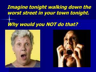 Imagine tonight walking down the worst street in your town tonight. Why would you NOT do that?