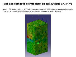 Maillage compatible entre deux pi ces 3D sous CATIA V5  Auteur : S bastien Le Loch, IUT de Nantes avec l aide des diff r