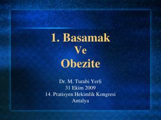 1. Basamak  Ve Obezite Dr. M. Turabi Yerli 31 Ekim 2009 14. Pratisyen Hekimlik Kongresi Antalya